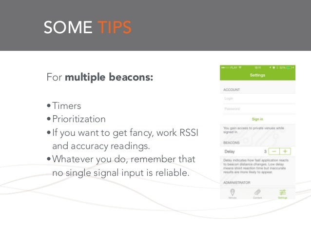 SOME TIPS For multiple beacons: ! •Timers •Prioritization •If you want to get fancy, work RSSI and accuracy readings. •Wha...