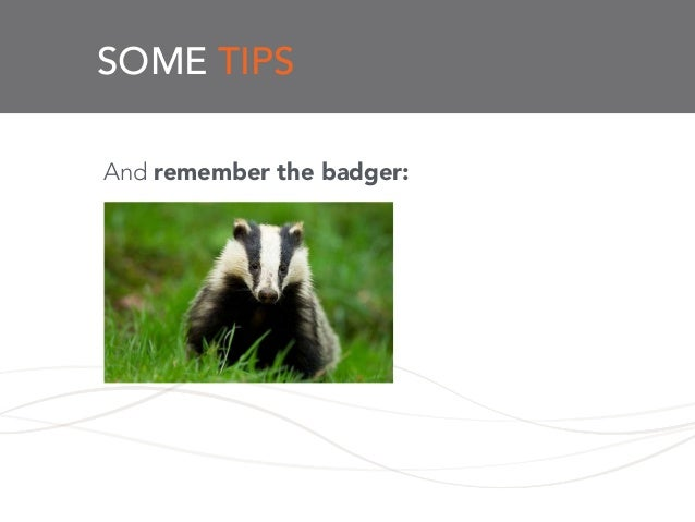 SOME TIPS And remember the badger: ! !