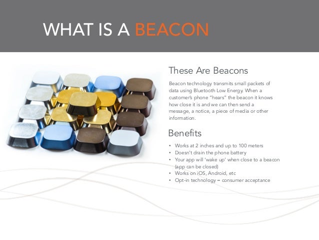 """WHAT IS A BEACON Beacon technology transmits small packets of data using Bluetooth Low Energy. When a customer's phone """"he..."""