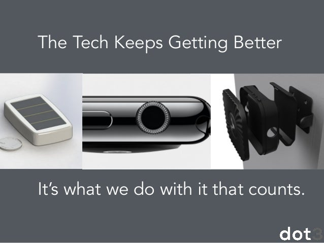 The Tech Keeps Getting Better ! It's what we do with it that counts. !