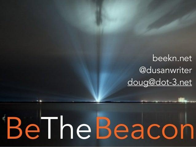 BeaconBeThe beekn.net @dusanwriter doug@dot-3.net