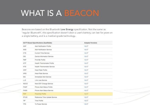 WHAT IS A BEACON Beacons are based on the Bluetooth Low Energy specification. Not the same as 'regular Bluetooth', this sp...