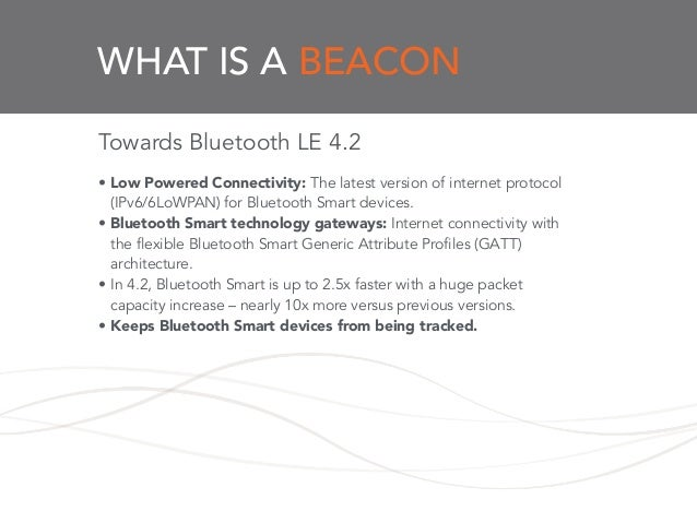 WHAT IS A BEACON Towards Bluetooth LE 4.2 ! • Low Powered Connectivity: The latest version of internet protocol (IPv6/6LoW...