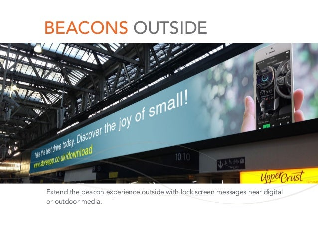BEACONS OUTSIDE Extend the beacon experience outside with lock screen messages near digital or outdoor media.