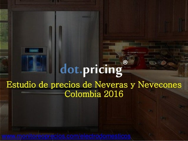 ©2016 Dot Research – All rights reserved – www.monitoreoprecios.com dot.pricing® Estudio de precios de Neveras y Nevecones...