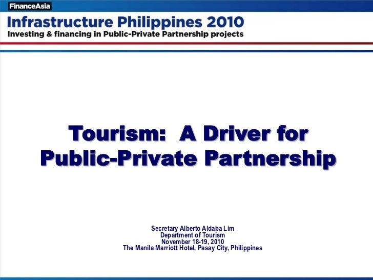 Tourism: A Driver forPublic-Private Partnership                Secretary Alberto Aldaba Lim                   Department o...