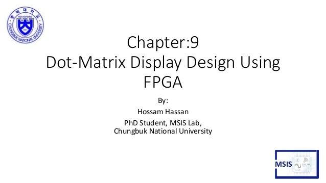 Chapter:9 Dot-Matrix Display Design Using FPGA By: Hossam Hassan PhD Student, MSIS Lab, Chungbuk National University MSIS