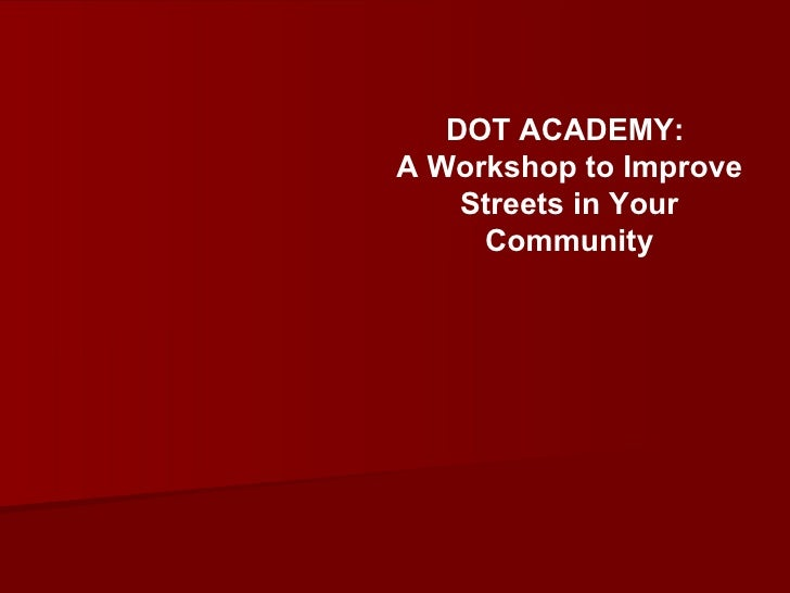 DOT ACADEMY: A Workshop to Improve     Streets in Your      Community