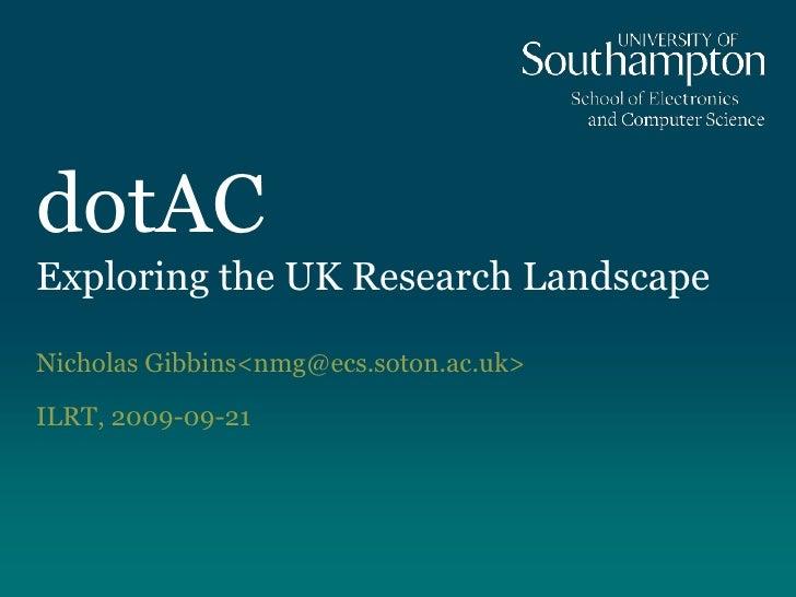 dotACExploring the UK Research Landscape<br />Nicholas Gibbins <nmg@ecs.soton.ac.uk><br />ILRT, 2009-09-21<br />