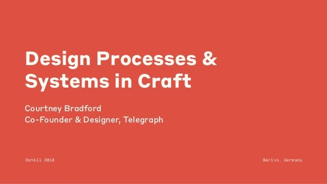 Design Processes & Systems in Craft Courtney Bradford Co-Founder & Designer, Telegraph DotAll 2018 Berlin, Germany
