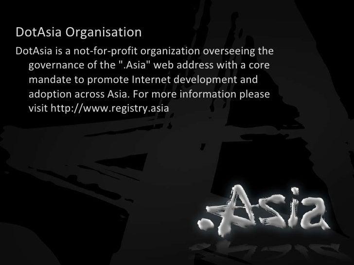 <ul><li>DotAsia Organisation </li></ul><ul><li>DotAsia is a not-for-profit organization overseeing the governance of the &...