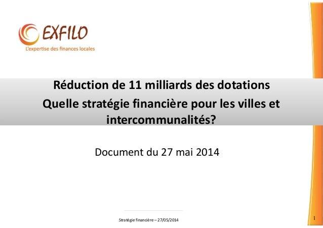 Stratégie financière – 27/05/2014 1 Réduction de 11 milliards des dotations Quelle stratégie financière pour les villes et...
