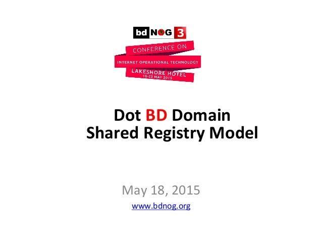 May  18,  2015   www.bdnog.org     Dot  BD  Domain     Shared  Registry  Model