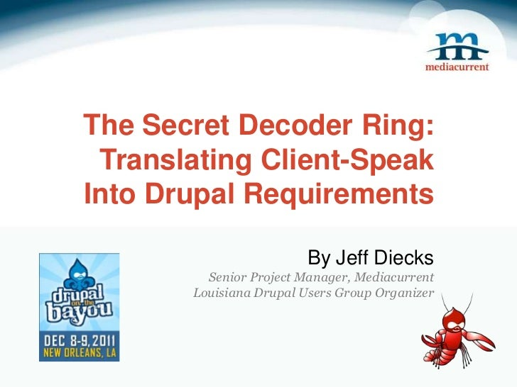 The Secret Decoder Ring: Translating Client-SpeakInto Drupal Requirements                         By Jeff Diecks         S...