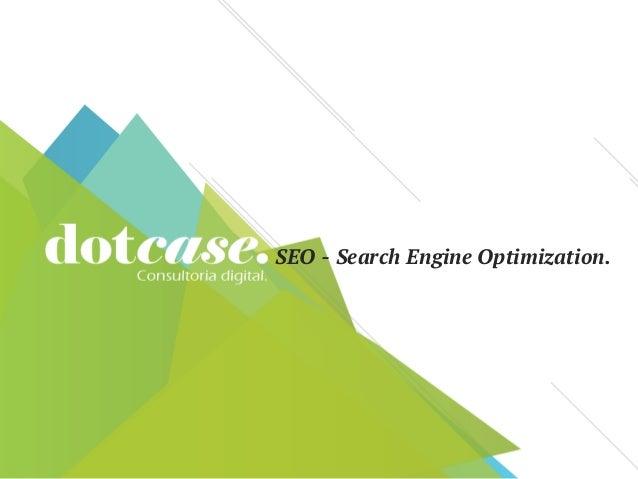 SEO - Search Engine Optimization.