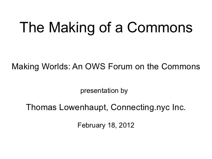 The Making of a CommonsMaking Worlds: An OWS Forum on the Commons               presentation by   Thomas Lowenhaupt, Conne...