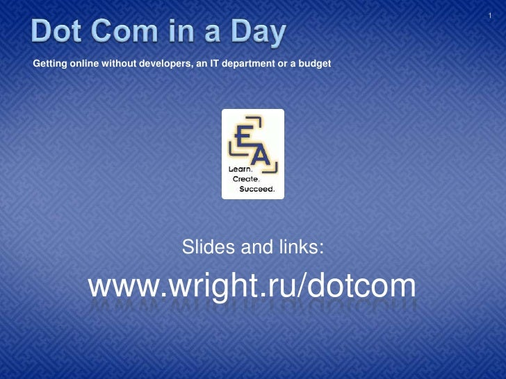 Dot Com in a Day<br /> Getting your business online without developers, an IT department or a budget<br />Slides and links...