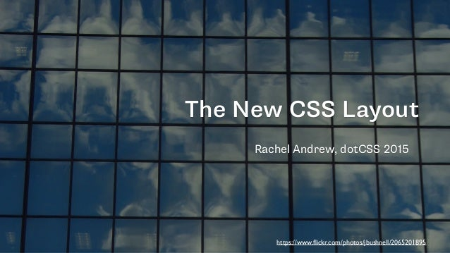 The New CSS Layout Rachel Andrew, dotCSS 2015 https://www.flickr.com/photos/jbushnell/2065201895