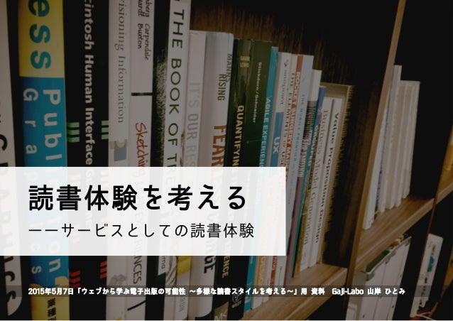 読書体験を考える 2015年5月7日「ウェブから学ぶ電子出版の可能性 ∼多様な読書スタイルを考える∼」用 資料Gaji-Labo 山岸 ひとみ ――サービスとしての読書体験