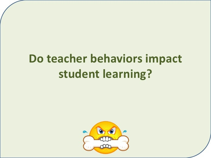 Do teacher behaviors impact student learning?<br />