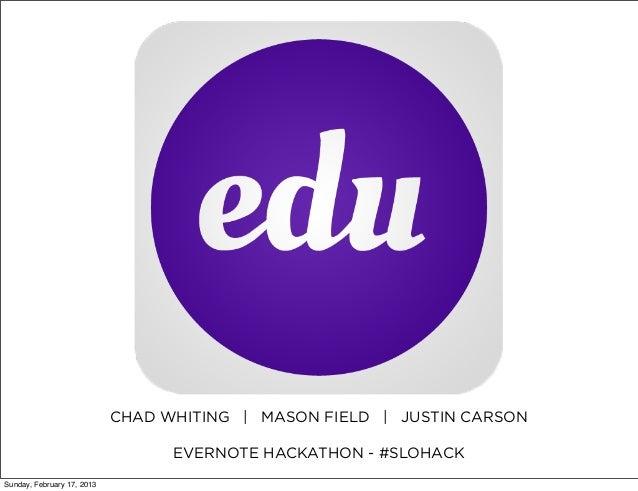 CHAD WHITING | MASON FIELD | JUSTIN CARSON                                  EVERNOTE HACKATHON - #SLOHACKSunday, February ...