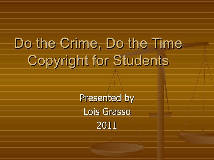 Do the Crime, Do the Time Copyright for Students         Presented by          Lois Grasso             2011
