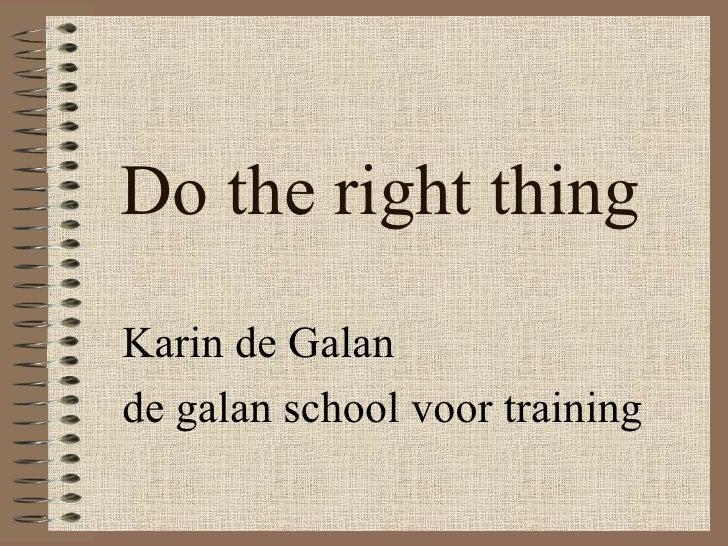 Do the right thing Karin de Galan de galan school voor training