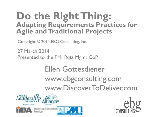© EBG Consulting, 2014 ww.ebgconsulting.com | www.DiscovertoDeliver.com 1 Do the RightThing: Adapting Requirements Practic...