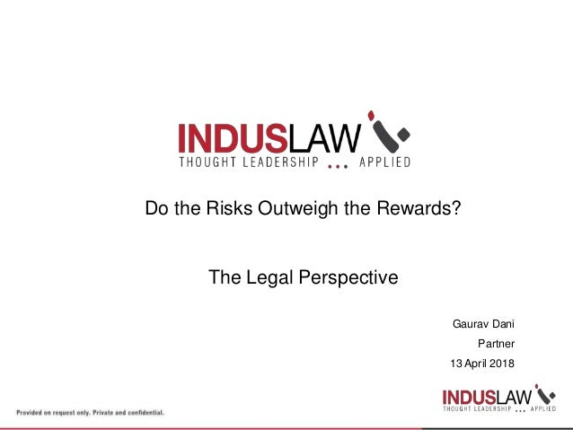 Do the Risks Outweigh the Rewards? The Legal Perspective Gaurav Dani Partner 13 April 2018