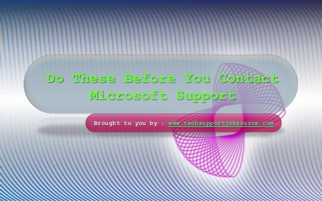 Do These Before You Contact Microsoft Support Brought to you by : www.techsupportjobsource.com