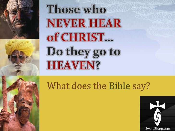 Those who NEVER HEAR ofCHRIST…Do they go to HEAVEN?<br />What does the Bible say?<br />