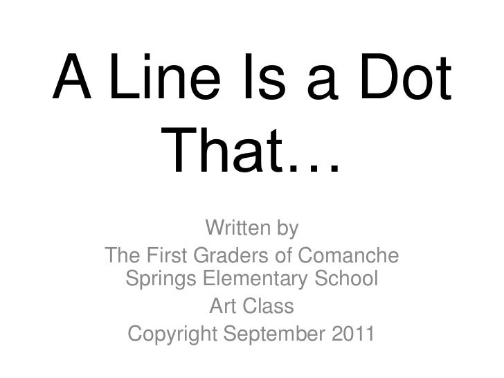 A Line Is a Dot    That…            Written by The First Graders of Comanche   Springs Elementary School            Art Cl...