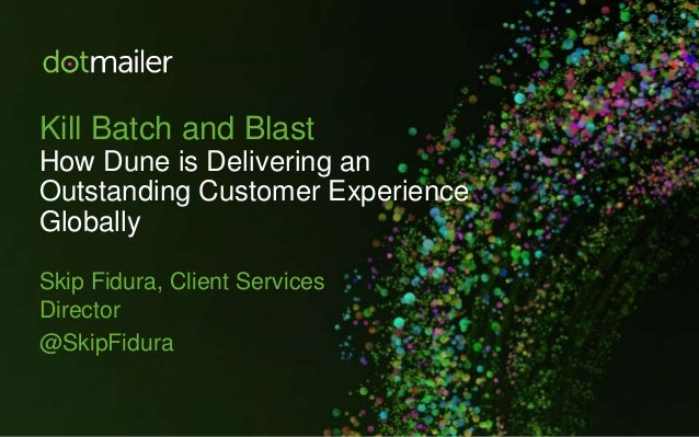 Kill Batch and Blast How Dune is Delivering an Outstanding Customer Experience Globally Skip Fidura, Client Services Direc...