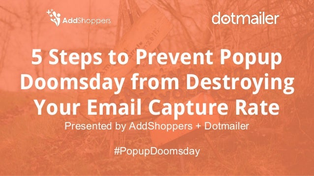 5 Steps to Prevent Popup Doomsday from Destroying Your Email Capture Rate Presented by AddShoppers + Dotmailer #PopupDooms...