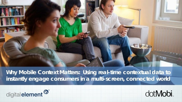 Why Mobile Context Matters: Using real-time contextual data to instantly engage consumers in a multi-screen, connected wor...