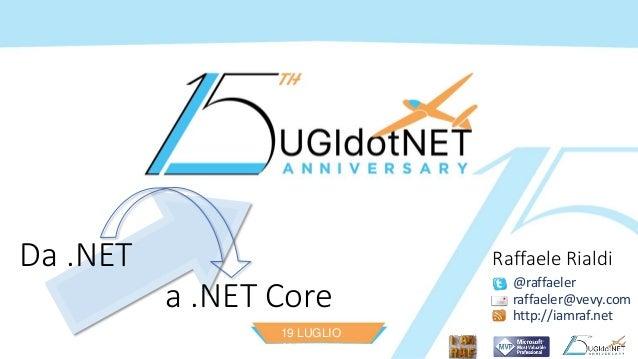 19 LUGLIO 2016 Da .NET a .NET Core @raffaeler raffaeler@vevy.com http://iamraf.net Raffaele Rialdi