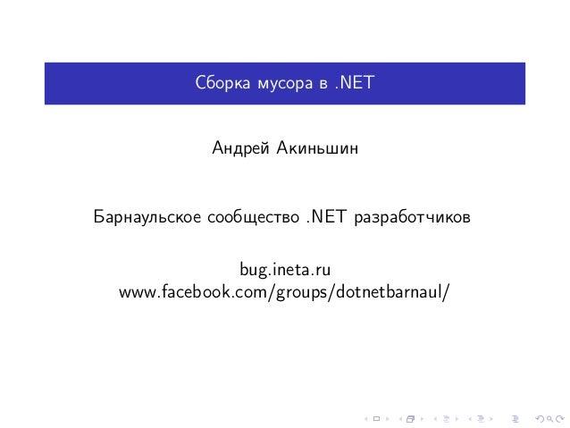 Сборка мусора в .NET Андрей Акиньшин Барнаульское сообщество .NET разработчиков bug.ineta.ru www.facebook.com/groups/dotne...