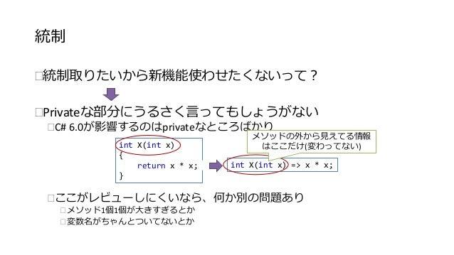 統制  統制取りたいから新機能使わせたくないって?  Privateな部分にうるさく言ってもしょうがない  C# 6.0が影響するのはprivateなところばかり  int X(int x)  {  return x * x;  }  メ...