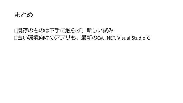 まとめ  既存のものは下手に触らず、新しい試み  古い環境向けのアプリも、最新のC#, .NET, Visual Studioで
