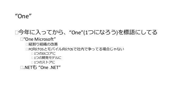 """""""One""""  今年に入ってから、""""One""""(1つになろう)を標語にしてる  """"One Microsoft""""   縦割り組織の改善   PC向けOSとモバイル向けOSで社内で争ってる場合じゃない   1つのOSコアに   1つの開発モ..."""