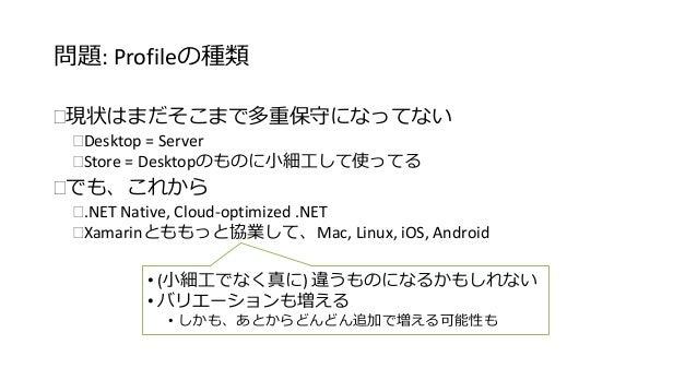 問題: Profileの種類  現状はまだそこまで多重保守になってない  Desktop = Server  Store = Desktopのものに小細工して使ってる  でも、これから  .NET Native, Cloud-opti...