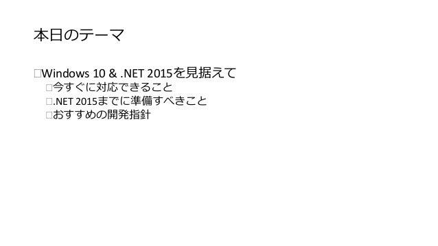 本日のテーマ  Windows 10 & .NET 2015を見据えて  今すぐに対応できること  .NET 2015までに準備すべきこと  おすすめの開発指針