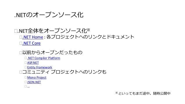 .NETのオープンソース化  .NET全体をオープンソース化※  .NET Home : 各プロジェクトへのリンクとドキュメント  .NET Core  以前からオープンだったもの   .NET Compiler Platform  ...