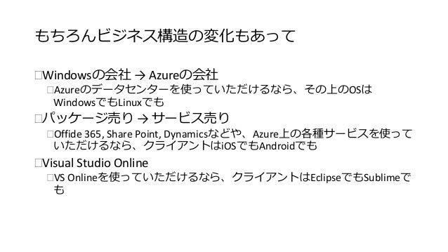 もちろんビジネス構造の変化もあって  Windowsの会社→ Azureの会社  Azureのデータセンターを使っていただけるなら、その上のOSは  WindowsでもLinuxでも  パッケージ売り→ サービス売り  Offide 3...