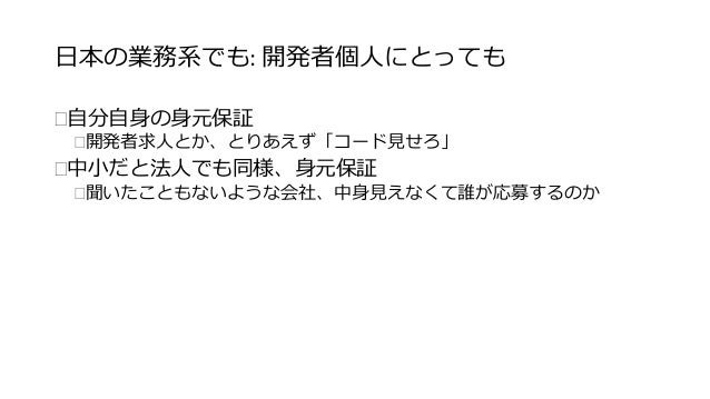 日本の業務系でも: 開発者個人にとっても  自分自身の身元保証  開発者求人とか、とりあえず「コード見せろ」  中小だと法人でも同様、身元保証  聞いたこともないような会社、中身見えなくて誰が応募するのか