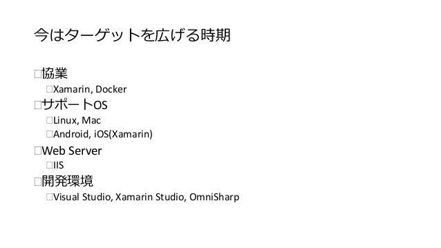 今はターゲットを広げる時期  協業  Xamarin, Docker  サポートOS  Linux, Mac  Android, iOS(Xamarin)  Web Server  IIS  開発環境  Visual Stud...