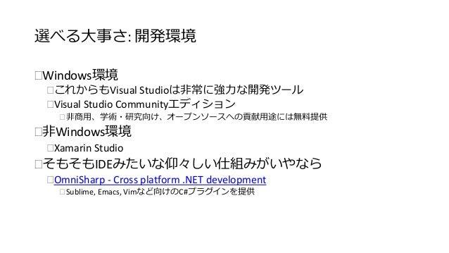 選べる大事さ: 開発環境  Windows環境  これからもVisual Studioは非常に強力な開発ツール  Visual Studio Communityエディション   非商用、学術・研究向け、オープンソースへの貢献用途には無料...