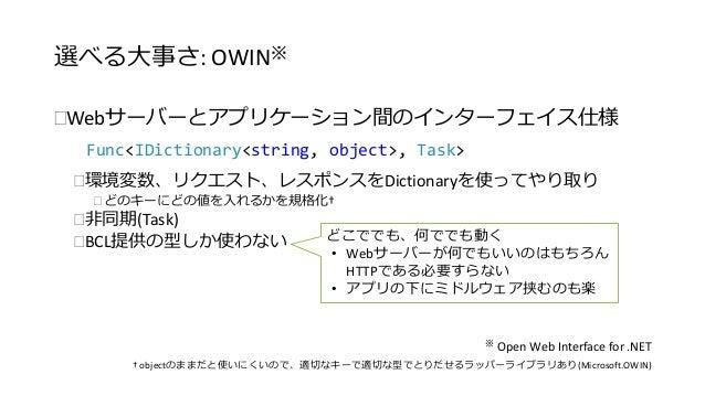 選べる大事さ: OWIN※  Webサーバーとアプリケーション間のインターフェイス仕様  Func<IDictionary<string, object>, Task>  環境変数、リクエスト、レスポンスをDictionaryを使ってやり取...