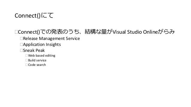 Connect()にて  Connect()での発表のうち、結構な量がVisual Studio Onlineがらみ  Release Management Service  Application Insights  Sneak Pe...