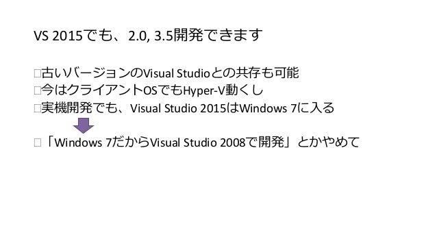 VS 2015でも、2.0, 3.5開発できます  古いバージョンのVisual Studioとの共存も可能  今はクライアントOSでもHyper-V動くし  実機開発でも、Visual Studio 2015はWindows 7に入る ...